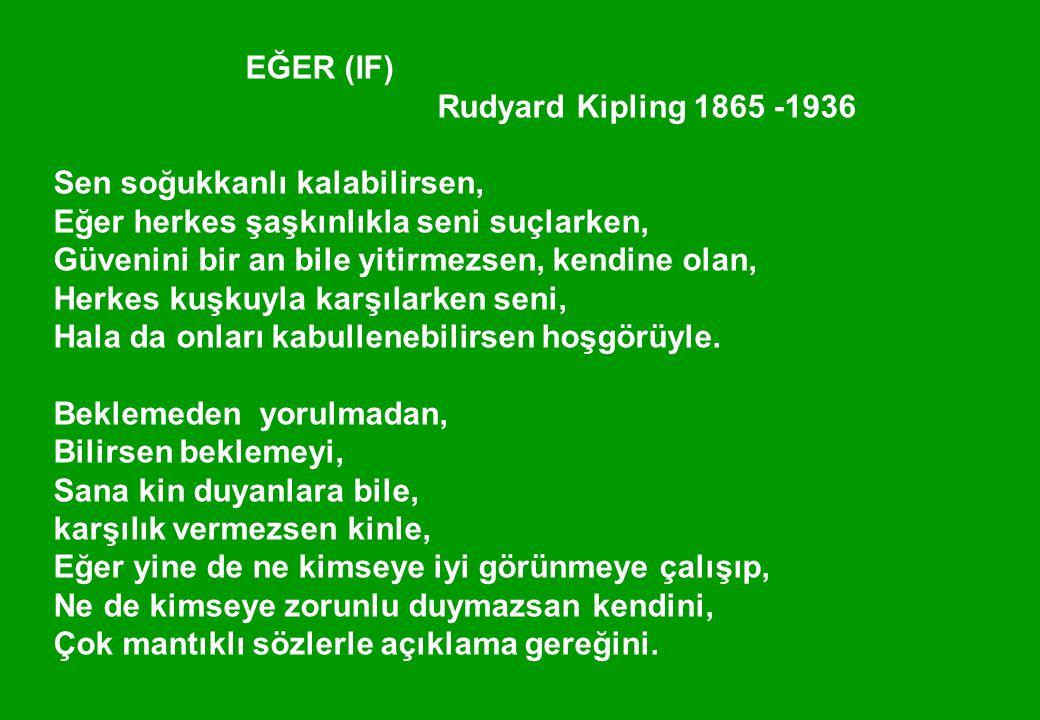 EĞER (IF) Rudyard Kipling 1865 -1936 Sen soğukkanlı kalabilirsen, Eğer herkes şaşkınlıkla seni suçlarken, Güvenini bir an bile yitirmezsen, kendine olan, Herkes kuşkuyla karşılarken seni, Hala da onları kabullenebilirsen hoşgörüyle.