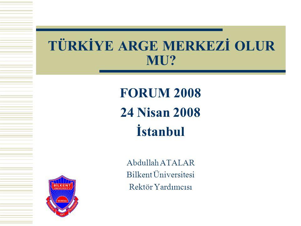 TÜRKİYE ARGE MERKEZİ OLUR MU? FORUM 2008 24 Nisan 2008 İstanbul Abdullah ATALAR Bilkent Üniversitesi Rektör Yardımcısı
