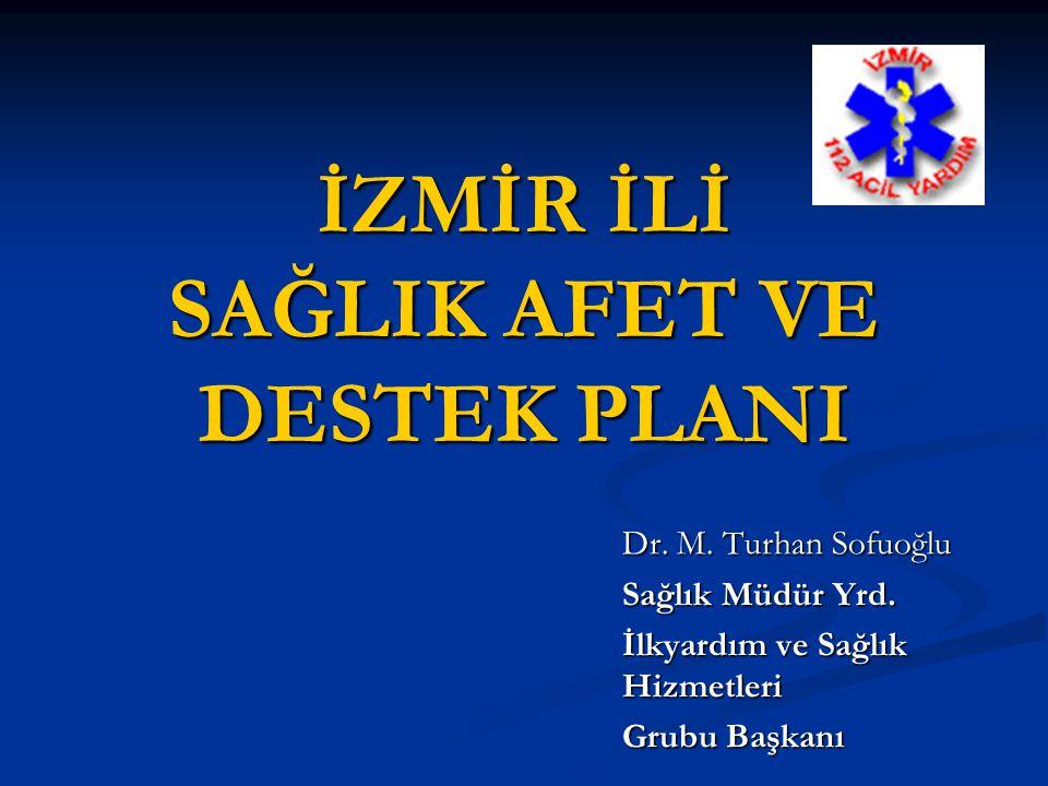 İZMİR İLİ SAĞLIK AFET VE DESTEK PLANI Dr. M. Turhan Sofuoğlu Sağlık Müdür Yrd. İlkyardım ve Sağlık Hizmetleri Grubu Başkanı