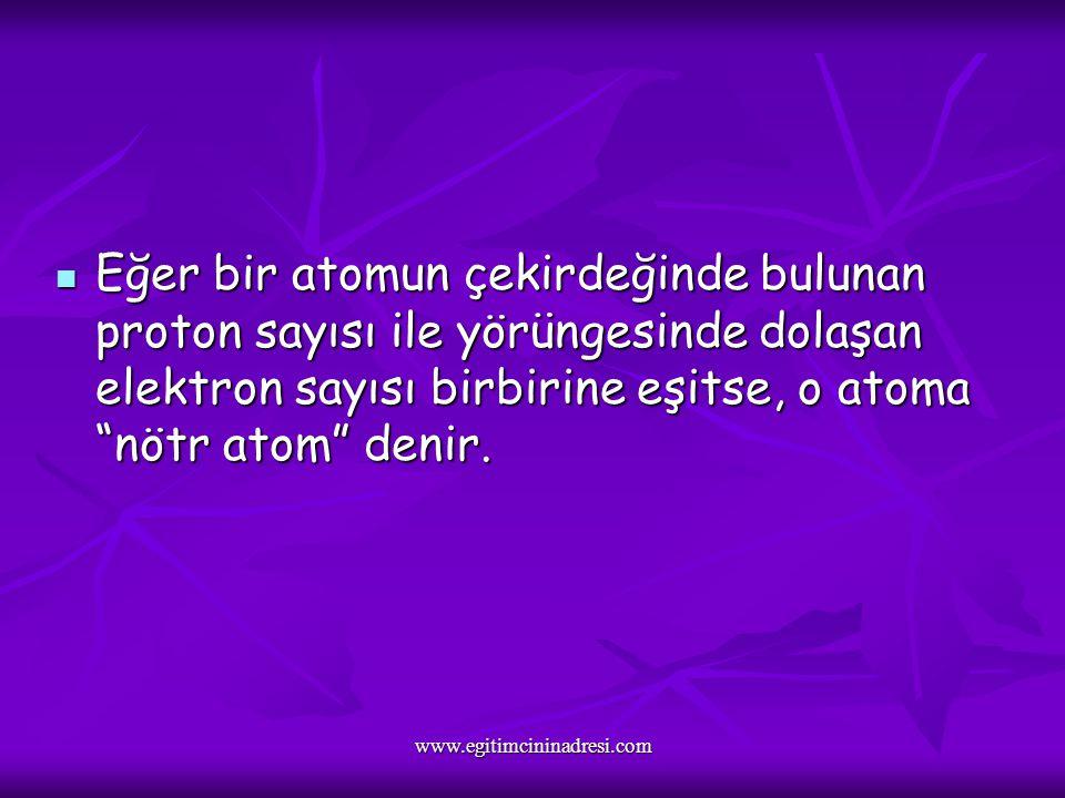Eğer bir atomun çekirdeğinde bulunan proton sayısı ile yörüngesinde dolaşan elektron sayısı birbirine eşitse, o atoma nötr atom denir.