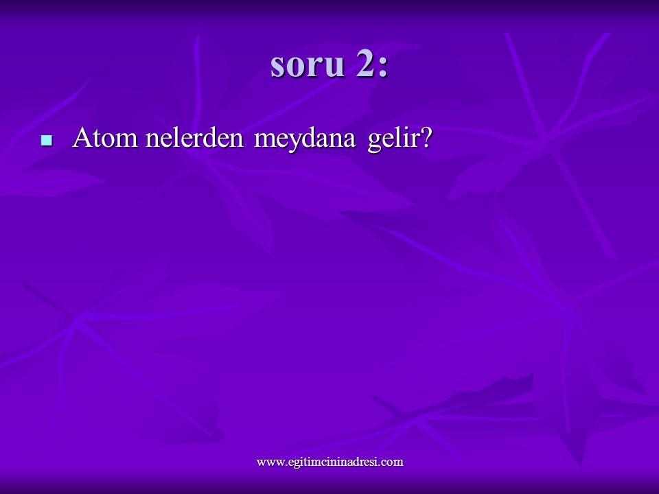 soru 2: Atom nelerden meydana gelir Atom nelerden meydana gelir www.egitimcininadresi.com