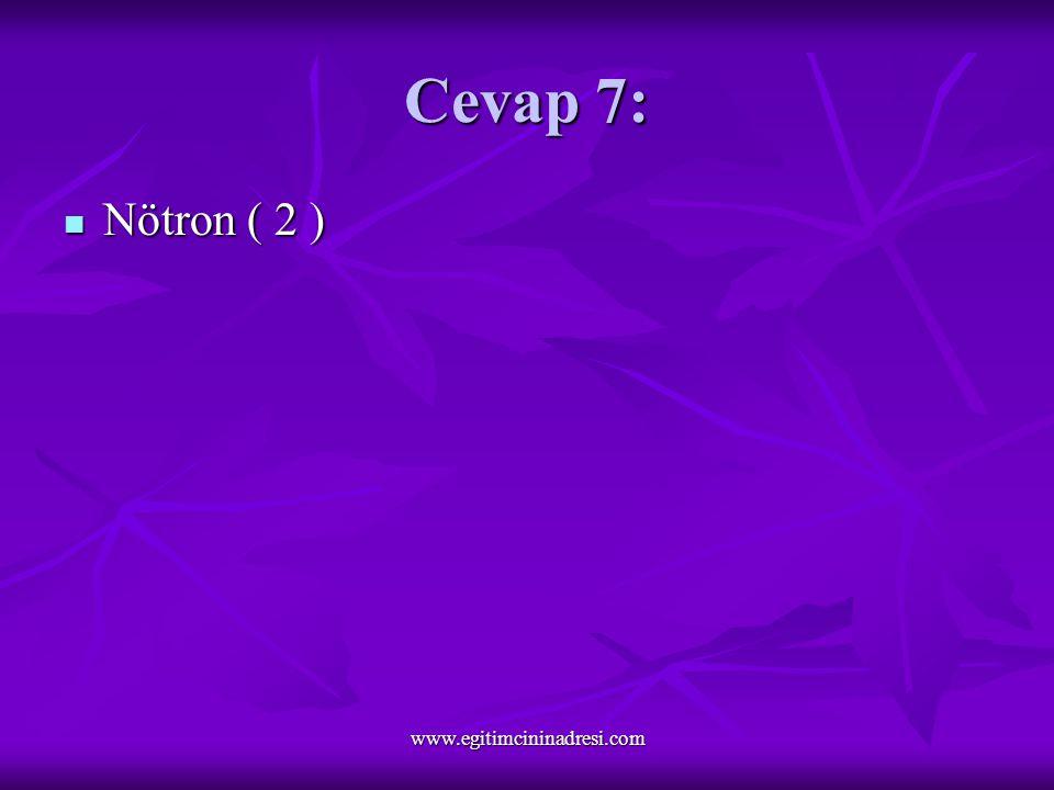 Cevap 7: Nötron ( 2 ) Nötron ( 2 ) www.egitimcininadresi.com