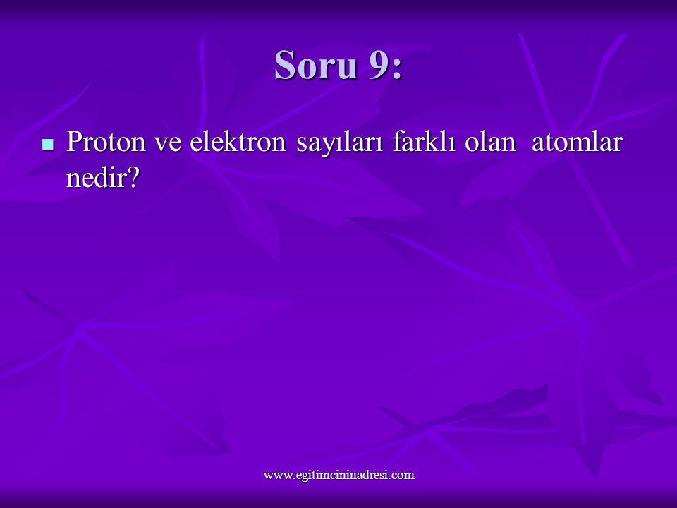 Soru 9: Proton ve elektron sayıları farklı olan atomlar nedir.