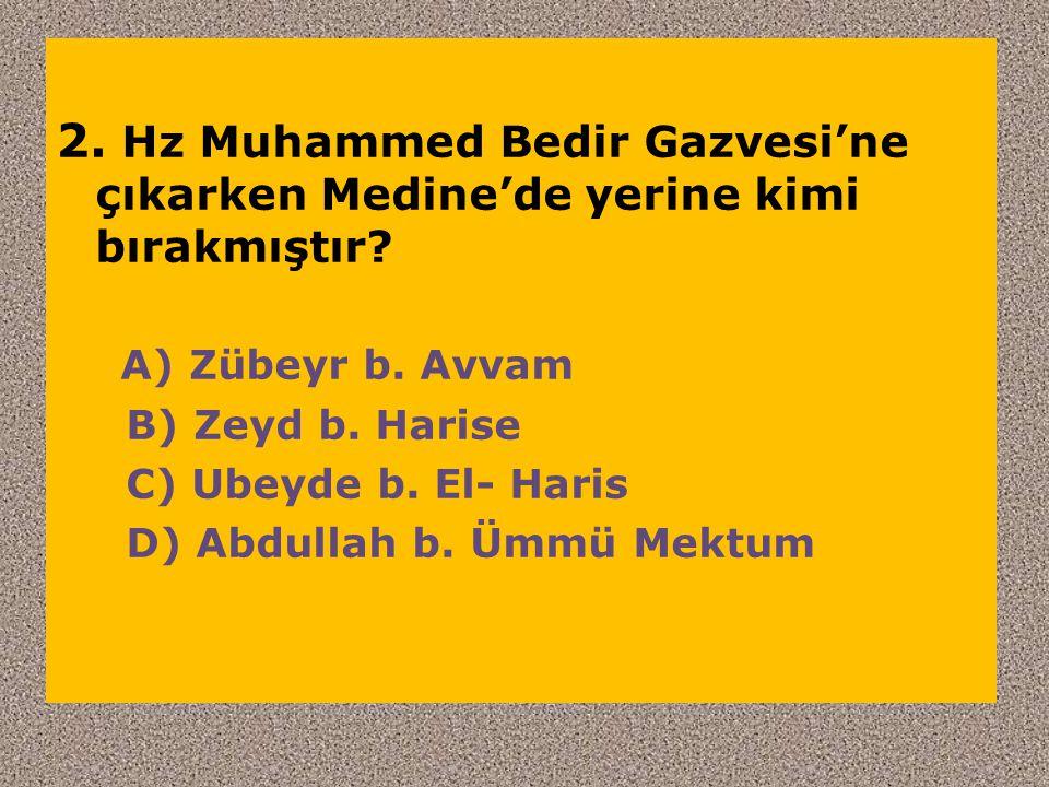 2. Hz Muhammed Bedir Gazvesi'ne çıkarken Medine'de yerine kimi bırakmıştır? A) Zübeyr b. Avvam B) Zeyd b. Harise C) Ubeyde b. El- Haris D) Abdullah b.