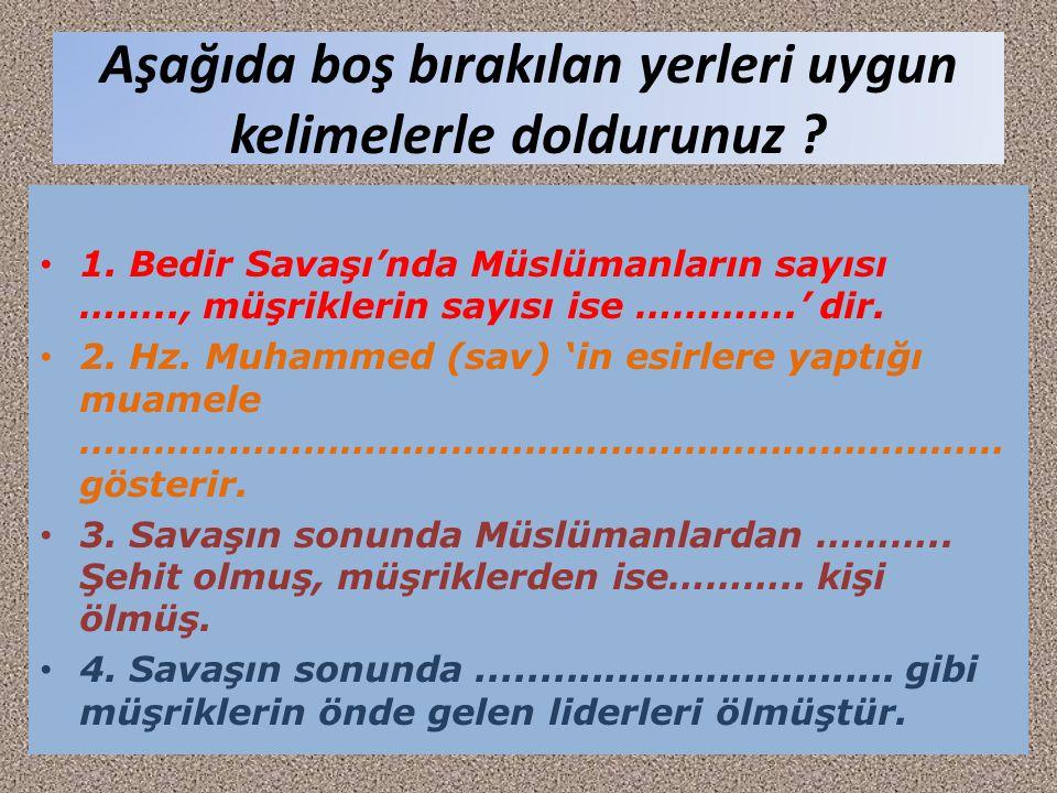 Aşağıda boş bırakılan yerleri uygun kelimelerle doldurunuz ? 1. Bedir Savaşı'nda Müslümanların sayısı …….., müşriklerin sayısı ise ………….' dir. 2. Hz.