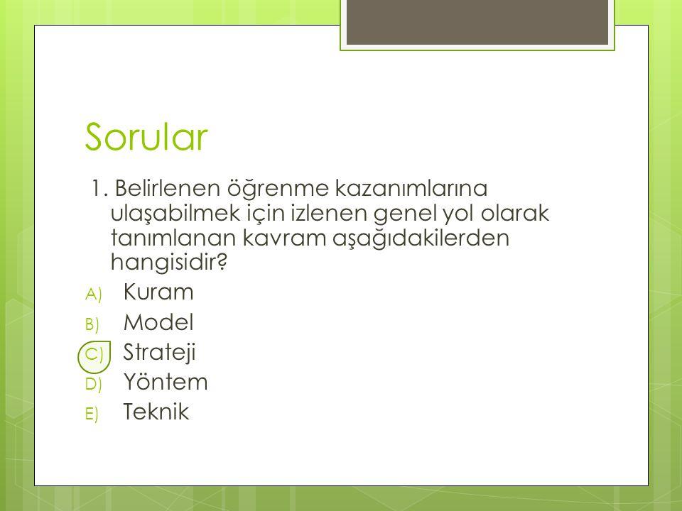Sorular 1. Belirlenen öğrenme kazanımlarına ulaşabilmek için izlenen genel yol olarak tanımlanan kavram aşağıdakilerden hangisidir? A) Kuram B) Model