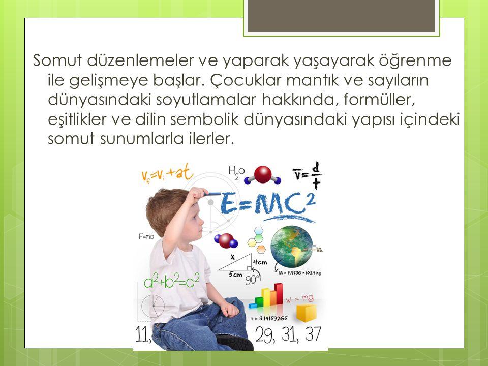 Somut düzenlemeler ve yaparak yaşayarak öğrenme ile gelişmeye başlar. Çocuklar mantık ve sayıların dünyasındaki soyutlamalar hakkında, formüller, eşit