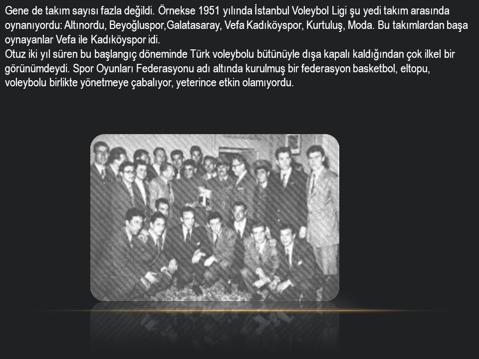 Gene de takım sayısı fazla değildi. Örnekse 1951 yılında İstanbul Voleybol Ligi şu yedi takım arasında oynanıyordu: Altınordu, Beyoğluspor,Galatasaray