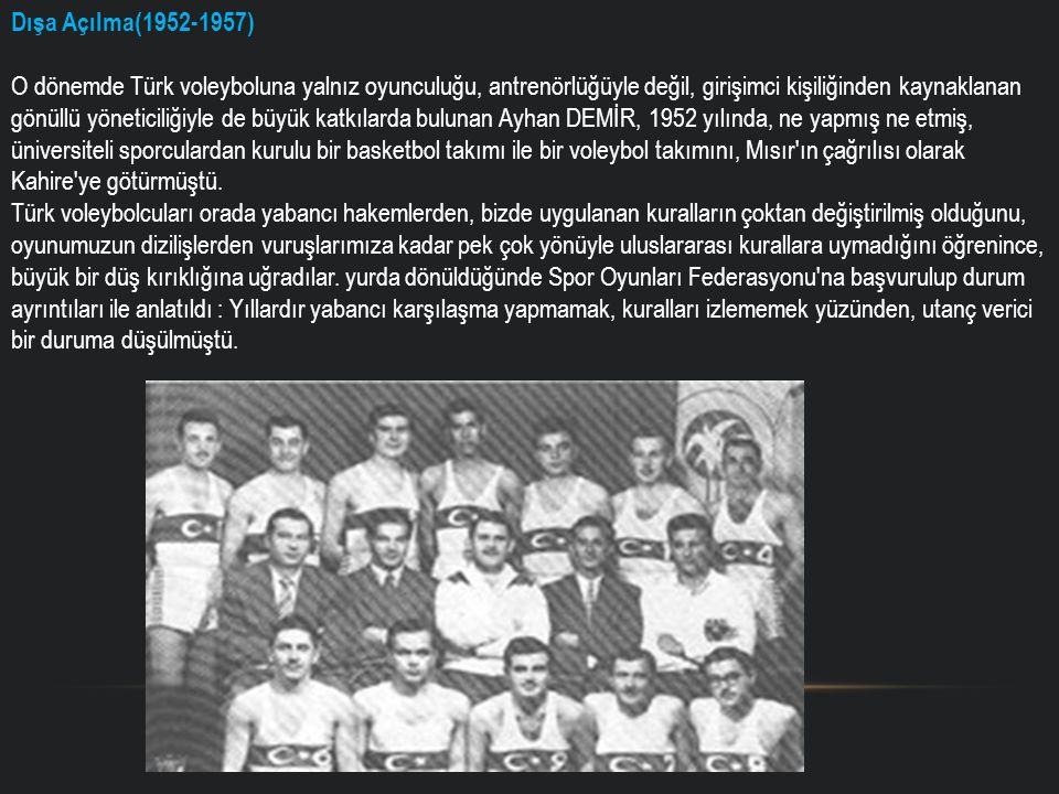Dışa Açılma(1952-1957) O dönemde Türk voleyboluna yalnız oyunculuğu, antrenörlüğüyle değil, girişimci kişiliğinden kaynaklanan gönüllü yöneticiliğiyle