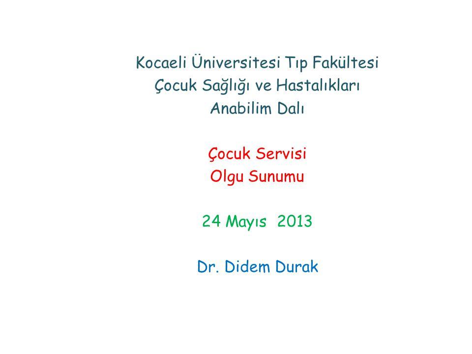 Kocaeli Üniversitesi Tıp Fakültesi Çocuk Sağlığı ve Hastalıkları Anabilim Dalı Çocuk Servisi Olgu Sunumu 24 Mayıs 2013 Dr. Didem Durak