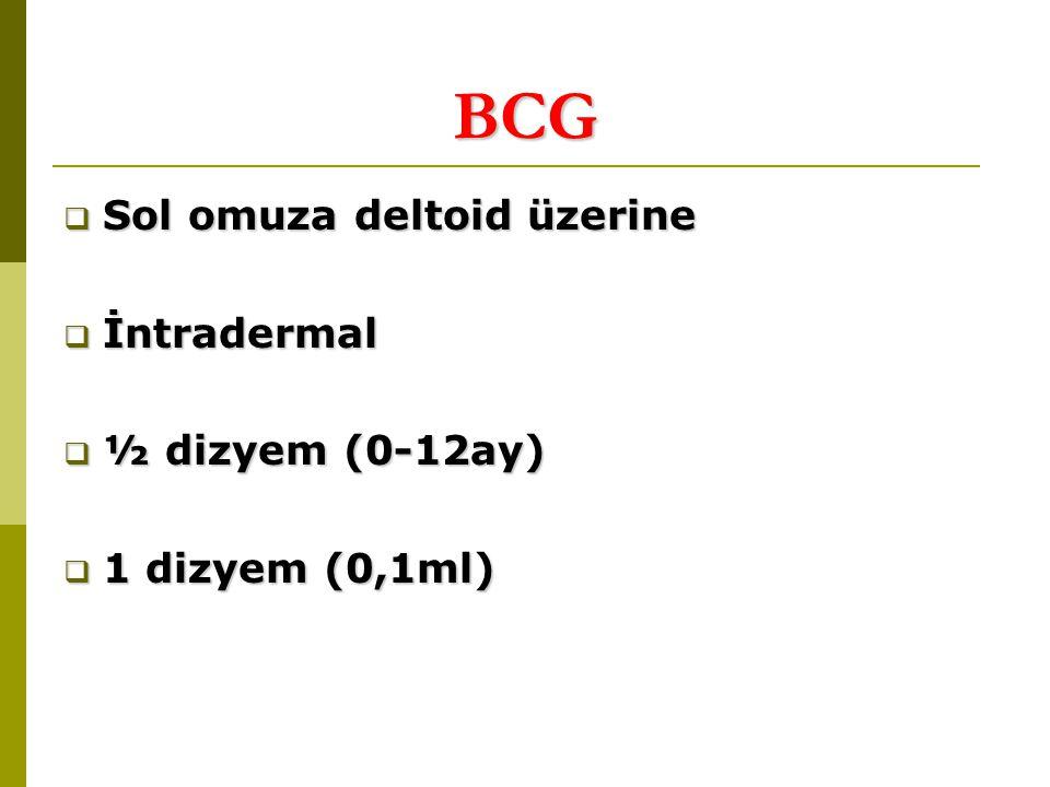 BCG  Sol omuza deltoid üzerine  İntradermal  ½ dizyem (0-12ay)  1 dizyem (0,1ml)
