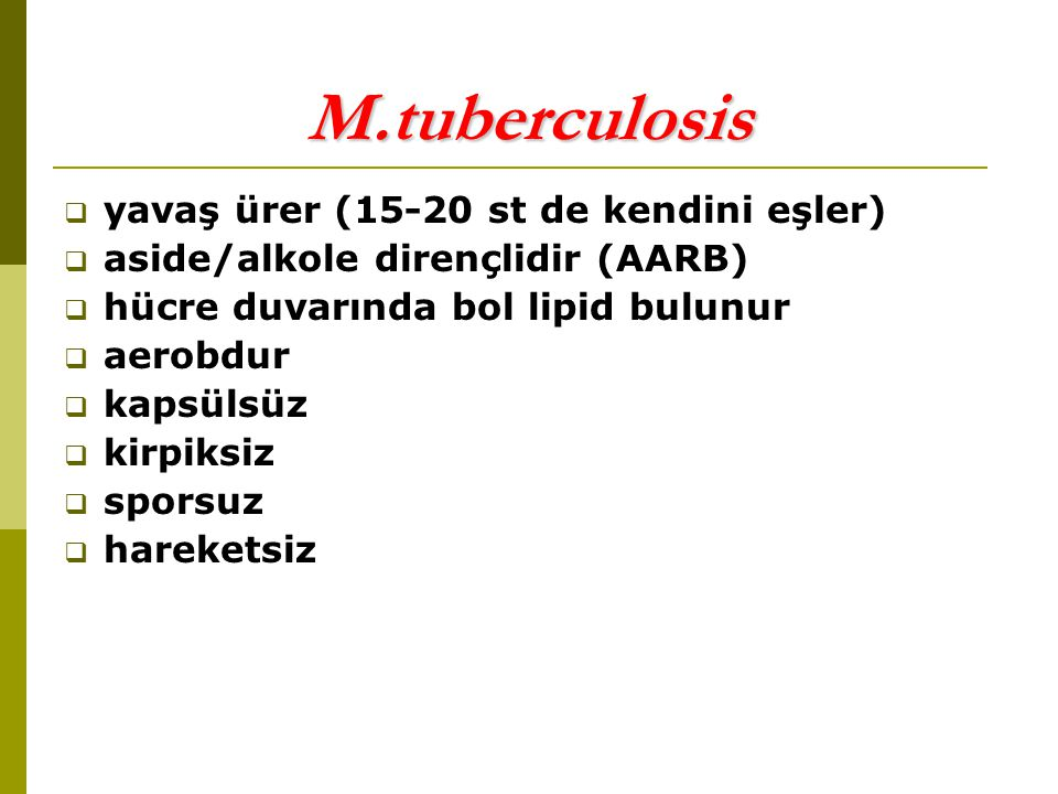 M.tuberculosis  yavaş ürer (15-20 st de kendini eşler)  aside/alkole dirençlidir (AARB)  hücre duvarında bol lipid bulunur  aerobdur  kapsülsüz  kirpiksiz  sporsuz  hareketsiz