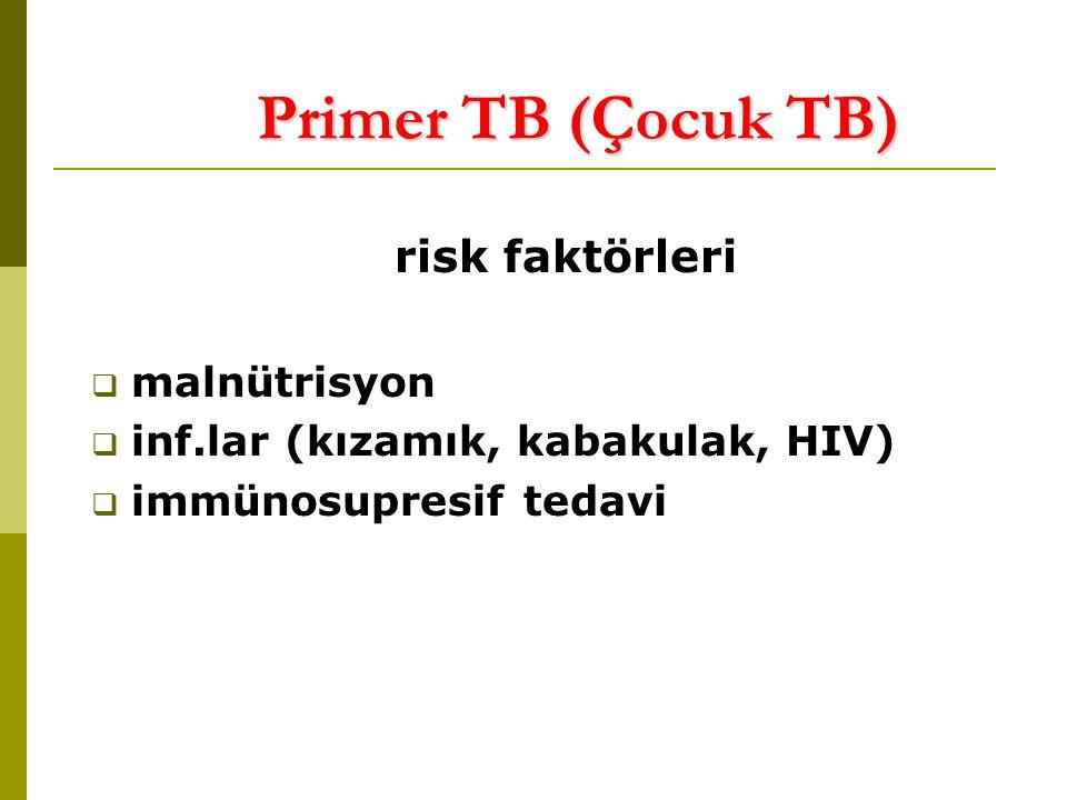 Primer TB (Çocuk TB) risk faktörleri  malnütrisyon  inf.lar (kızamık, kabakulak, HIV)  immünosupresif tedavi