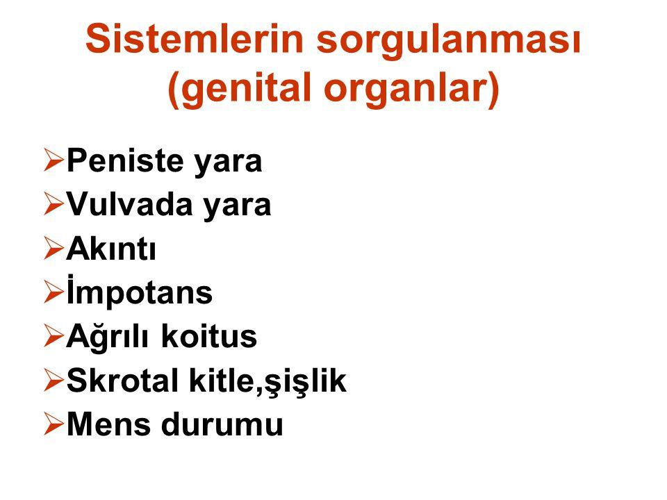 Sistemlerin sorgulanması (genital organlar)  Peniste yara  Vulvada yara  Akıntı  İmpotans  Ağrılı koitus  Skrotal kitle,şişlik  Mens durumu