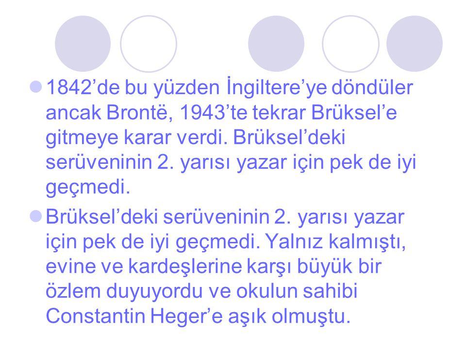 1842'de bu yüzden İngiltere'ye döndüler ancak Brontë, 1943'te tekrar Brüksel'e gitmeye karar verdi. Brüksel'deki serüveninin 2. yarısı yazar için pek
