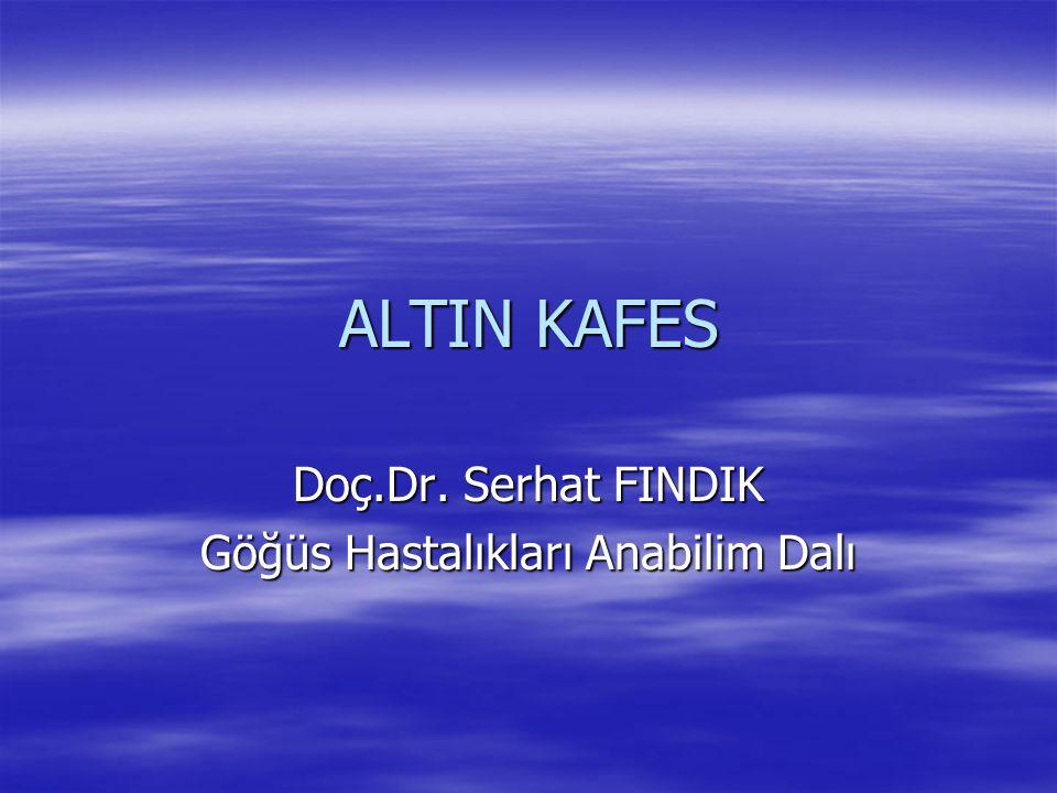 ALTIN KAFES Doç.Dr. Serhat FINDIK Göğüs Hastalıkları Anabilim Dalı