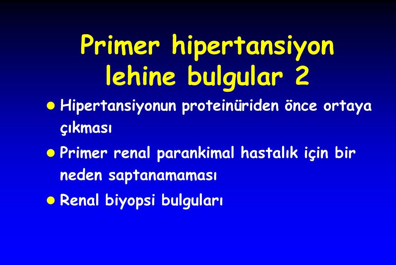 Primer hipertansiyon lehine bulgular 2 l Hipertansiyonun proteinüriden önce ortaya çıkması l Primer renal parankimal hastalık için bir neden saptanamaması l Renal biyopsi bulguları