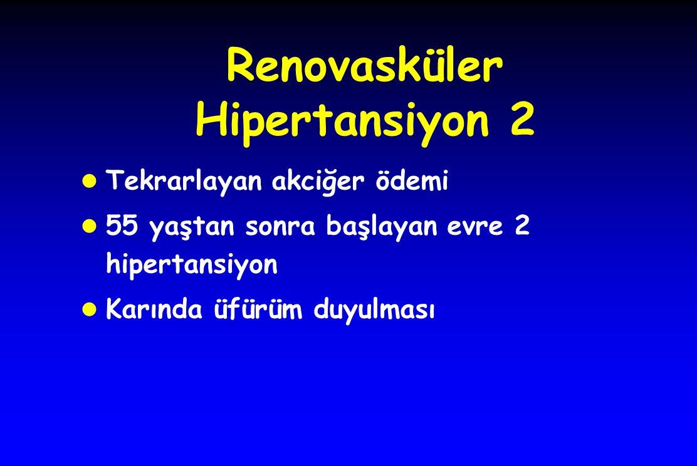 Renovasküler Hipertansiyon 2 l Tekrarlayan akciğer ödemi l 55 yaştan sonra başlayan evre 2 hipertansiyon l Karında üfürüm duyulması