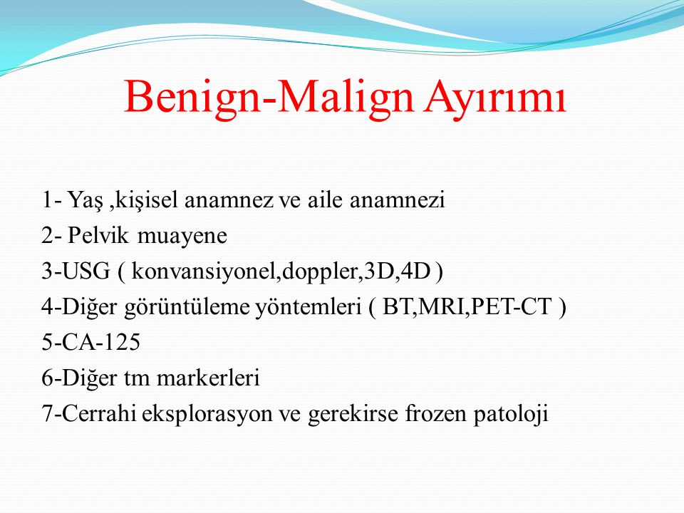 Benign-Malign Ayırımı 1- Yaş,kişisel anamnez ve aile anamnezi 2- Pelvik muayene 3-USG ( konvansiyonel,doppler,3D,4D ) 4-Diğer görüntüleme yöntemleri (