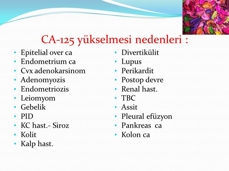 CA-125 yükselmesi nedenleri : Epitelial over ca Endometrium ca Cvx adenokarsinom Adenomyozis Endometriozis Leiomyom Gebelik PID KC hast.- Siroz Kolit Kalp hast.