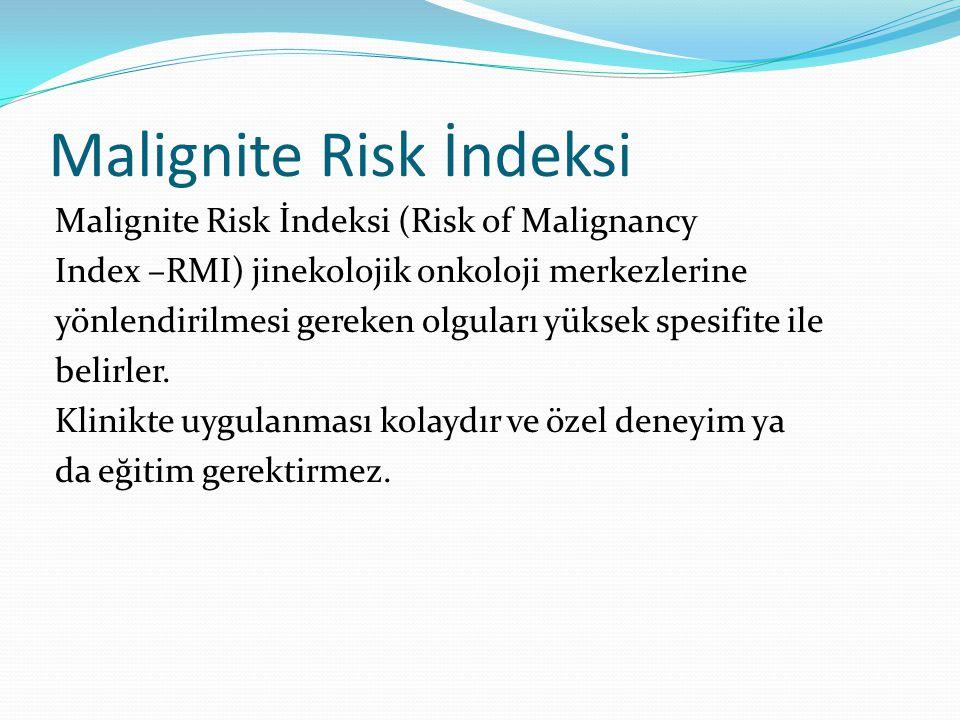 Malignite Risk İndeksi Malignite Risk İndeksi (Risk of Malignancy Index –RMI) jinekolojik onkoloji merkezlerine yönlendirilmesi gereken olguları yüksek spesifite ile belirler.