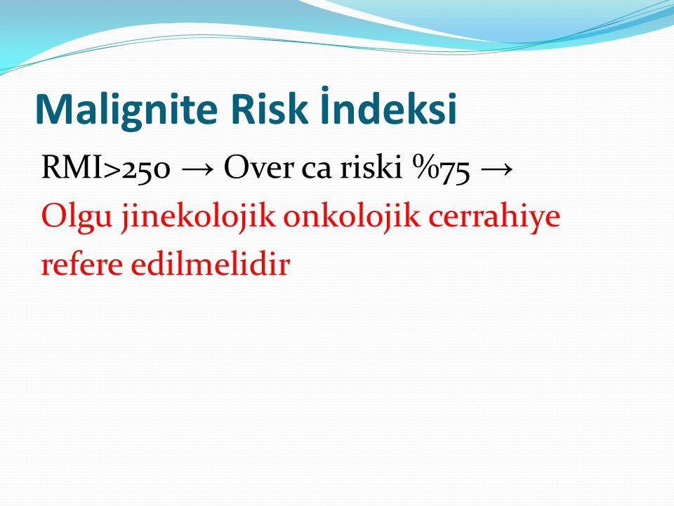 Malignite Risk İndeksi RMI>250 → Over ca riski %75 → Olgu jinekolojik onkolojik cerrahiye refere edilmelidir