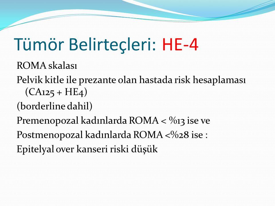 Tümör Belirteçleri: HE-4 ROMA skalası Pelvik kitle ile prezante olan hastada risk hesaplaması (CA125 + HE4) (borderline dahil) Premenopozal kadınlarda ROMA < %13 ise ve Postmenopozal kadınlarda ROMA <%28 ise : Epitelyal over kanseri riski düşük