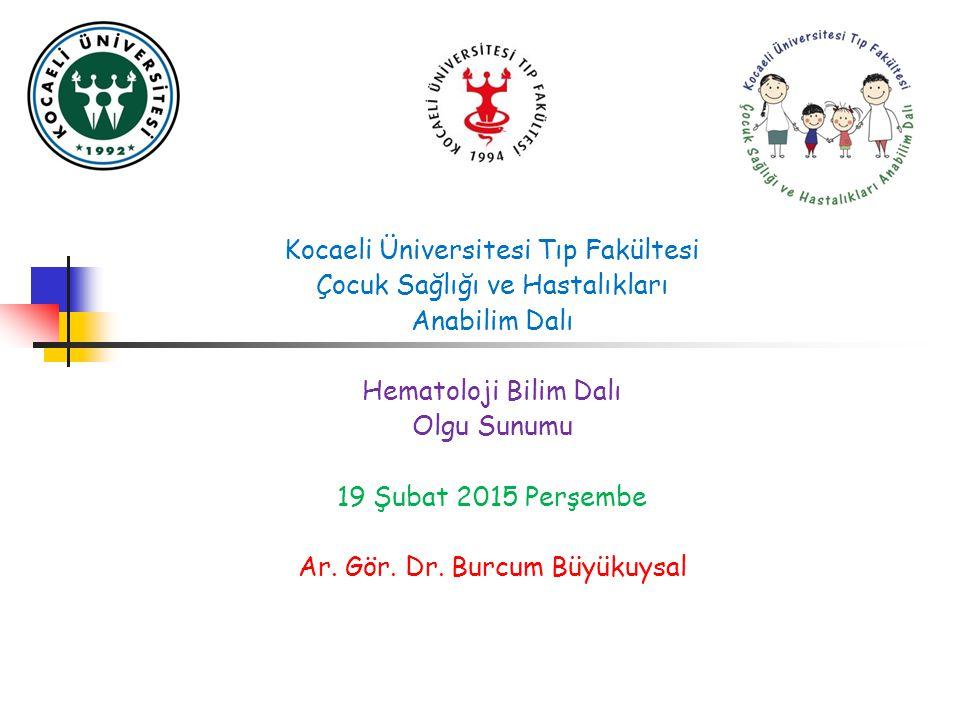 Kocaeli Üniversitesi Tıp Fakültesi Çocuk Sağlığı ve Hastalıkları Anabilim Dalı Hematoloji Bilim Dalı Olgu Sunumu 19 Şubat 2015 Perşembe Ar. Gör. Dr. B