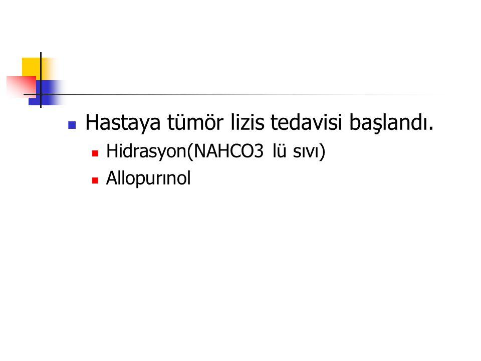 Hastaya tümör lizis tedavisi başlandı. Hidrasyon(NAHCO3 lü sıvı) Allopurınol
