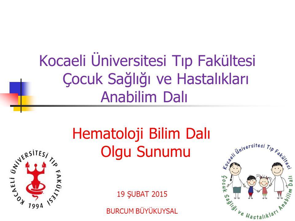 Kocaeli Üniversitesi Tıp Fakültesi Çocuk Sağlığı ve Hastalıkları Anabilim Dalı Hematoloji Bilim Dalı Olgu Sunumu 19 ŞUBAT 2015 BURCUM BÜYÜKUYSAL