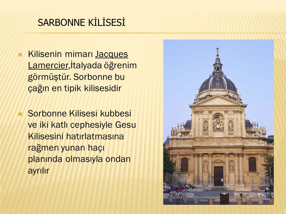  Kilisenin mimarı Jacques Lamercier,İtalyada öğrenim görmüştür. Sorbonne bu çağın en tipik kilisesidir  Sorbonne Kilisesi kubbesi ve iki katlı cephe