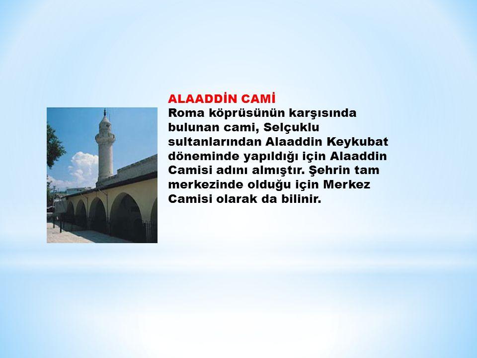 ALAADDİN CAMİ Roma köprüsünün karşısında bulunan cami, Selçuklu sultanlarından Alaaddin Keykubat döneminde yapıldığı için Alaaddin Camisi adını almışt