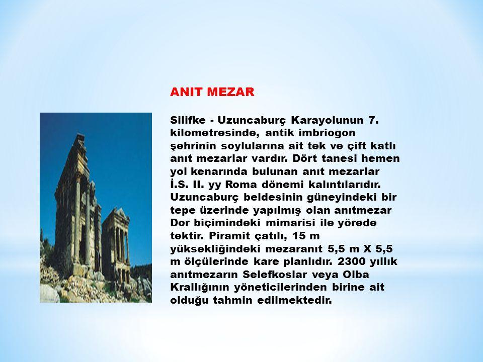 ANIT MEZAR Silifke - Uzuncaburç Karayolunun 7. kilometresinde, antik imbriogon şehrinin soylularına ait tek ve çift katlı anıt mezarlar vardır. Dört t