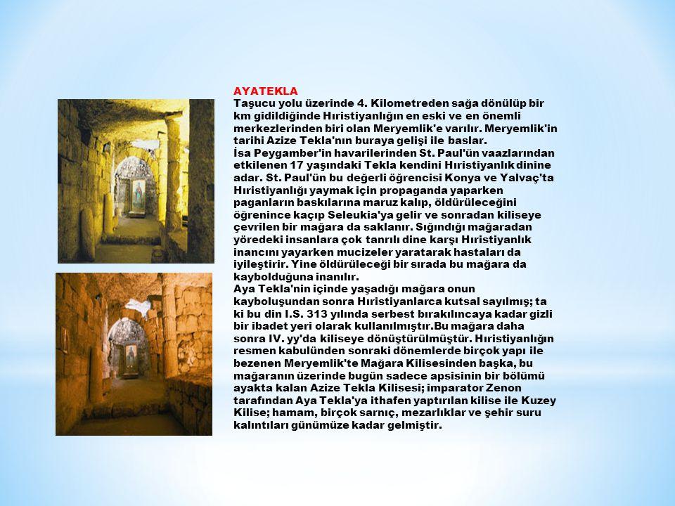 AYATEKLA Taşucu yolu üzerinde 4. Kilometreden sağa dönülüp bir km gidildiğinde Hıristiyanlığın en eski ve en önemli merkezlerinden biri olan Meryemlik