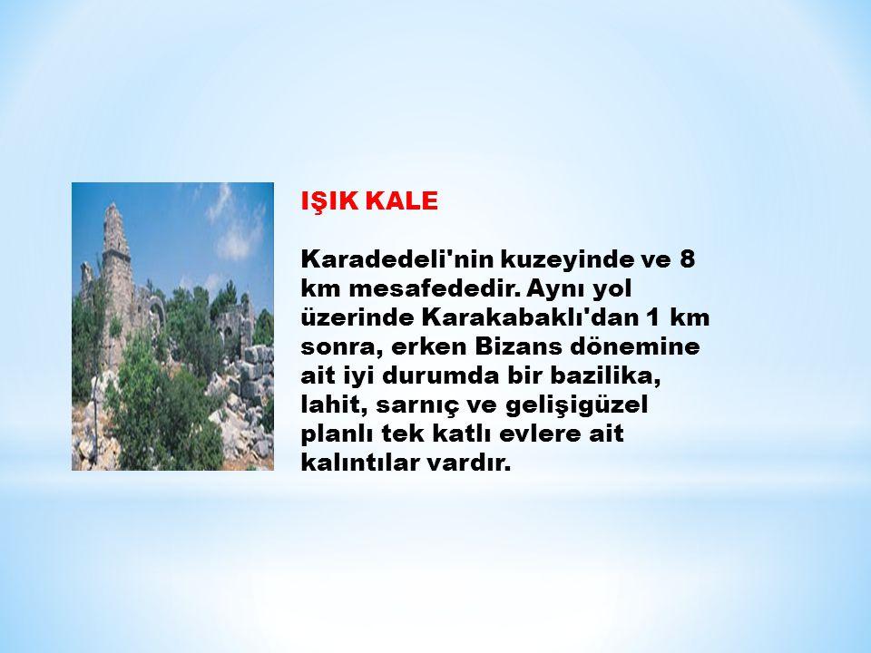 IŞIK KALE Karadedeli'nin kuzeyinde ve 8 km mesafededir. Aynı yol üzerinde Karakabaklı'dan 1 km sonra, erken Bizans dönemine ait iyi durumda bir bazili