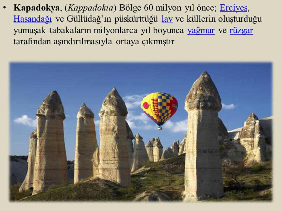Kapadokya, (Kappadokia) Bölge 60 milyon yıl önce; Erciyes, Hasandağı ve Güllüdağ'ın püskürttüğü lav ve küllerin oluşturduğu yumuşak tabakaların milyon