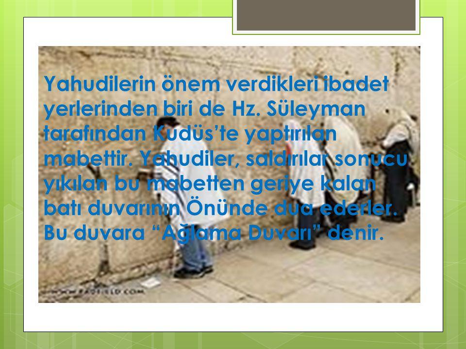 Yahudilerin önem verdikleri ibadet yerlerinden biri de Hz. Süleyman tarafından Kudüs'te yaptırılan mabettir. Yahudiler, saldırılar sonucu yıkılan bu m