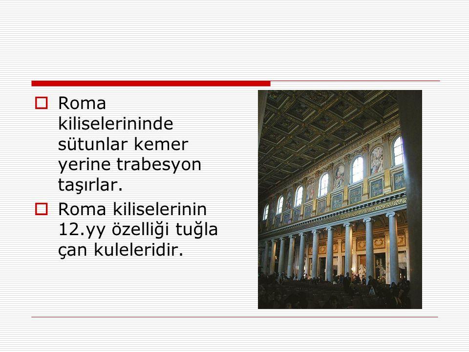  Roma kiliselerininde sütunlar kemer yerine trabesyon taşırlar.  Roma kiliselerinin 12.yy özelliği tuğla çan kuleleridir.