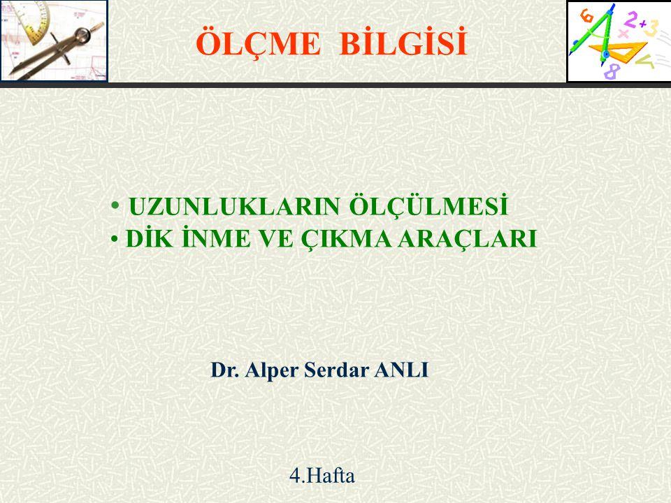 UZUNLUKLARIN ÖLÇÜLMESİ DİK İNME VE ÇIKMA ARAÇLARI ÖLÇME BİLGİSİ Dr. Alper Serdar ANLI 4.Hafta