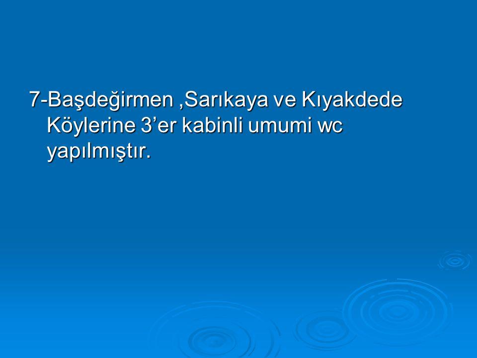 7-Başdeğirmen,Sarıkaya ve Kıyakdede Köylerine 3'er kabinli umumi wc yapılmıştır.
