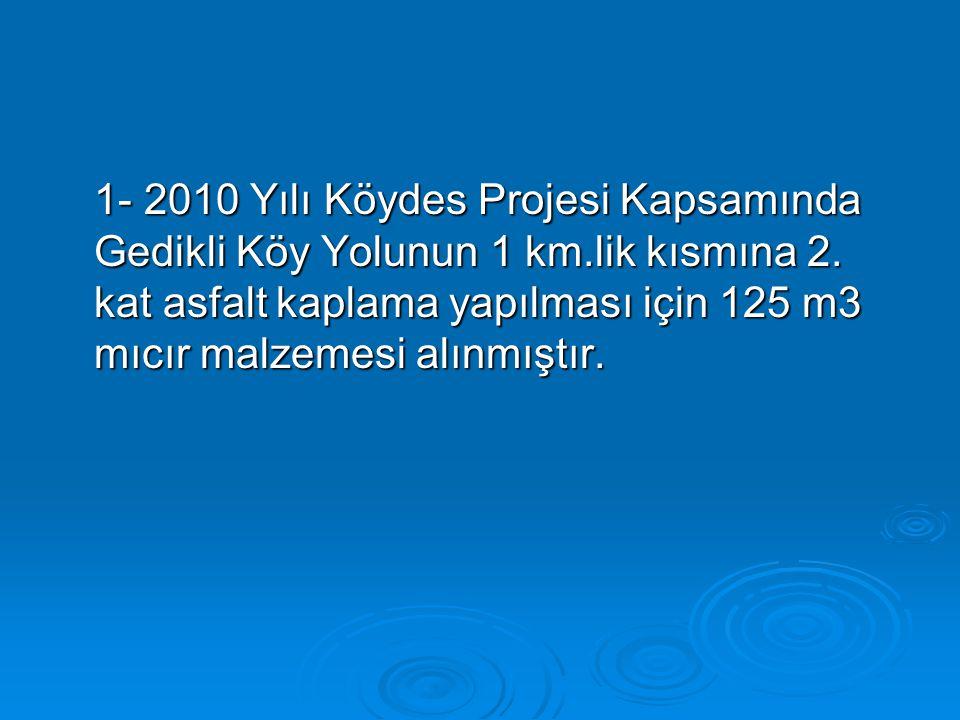 1- 2010 Yılı Köydes Projesi Kapsamında Gedikli Köy Yolunun 1 km.lik kısmına 2. kat asfalt kaplama yapılması için 125 m3 mıcır malzemesi alınmıştır.