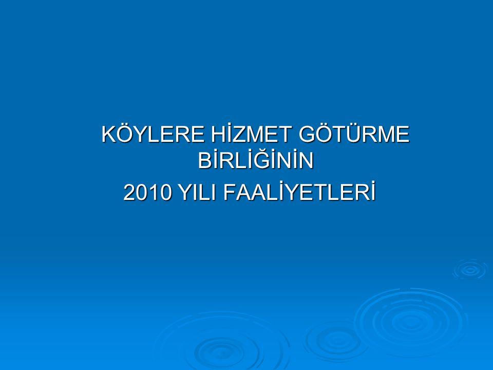 KÖYLERE HİZMET GÖTÜRME BİRLİĞİNİN 2010 YILI FAALİYETLERİ 2010 YILI FAALİYETLERİ