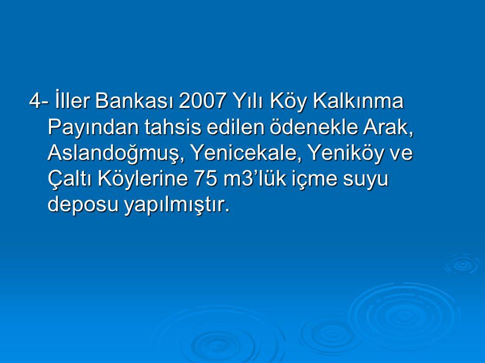 4- İller Bankası 2007 Yılı Köy Kalkınma Payından tahsis edilen ödenekle Arak, Aslandoğmuş, Yenicekale, Yeniköy ve Çaltı Köylerine 75 m3'lük içme suyu deposu yapılmıştır.