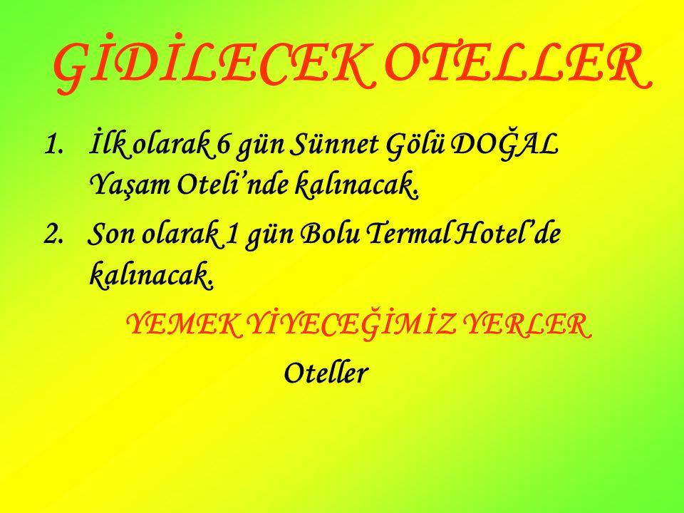GİDİLECEK OTELLER 1.İlk olarak 6 gün Sünnet Gölü DOĞAL Yaşam Oteli'nde kalınacak. 2.Son olarak 1 gün Bolu Termal Hotel'de kalınacak. YEMEK YİYECEĞİMİZ