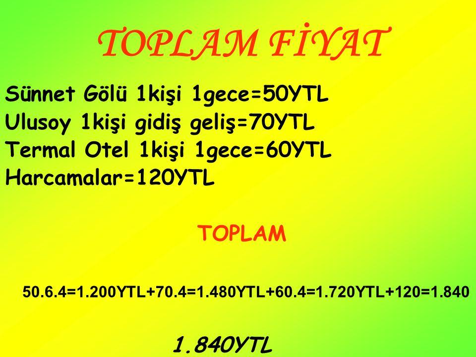 TOPLAM FİYAT Sünnet Gölü 1kişi 1gece=50YTL Ulusoy 1kişi gidiş geliş=70YTL Termal Otel 1kişi 1gece=60YTL Harcamalar=120YTL TOPLAM 50.6.4=1.200YTL+70.4=