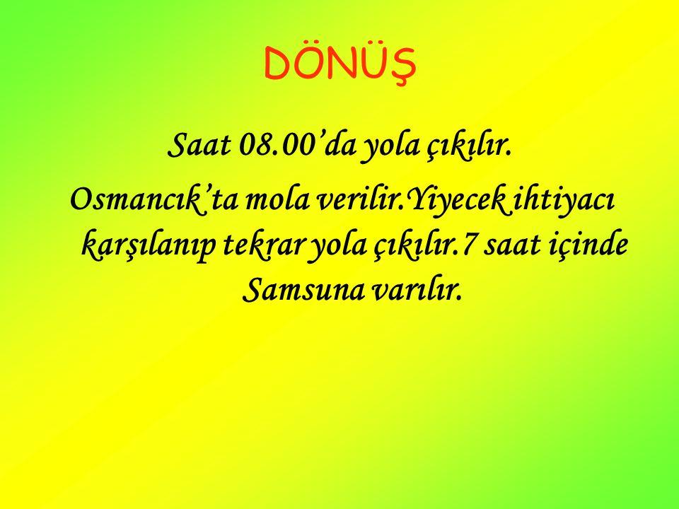 DÖNÜŞ Saat 08.00'da yola çıkılır. Osmancık'ta mola verilir.Yiyecek ihtiyacı karşılanıp tekrar yola çıkılır.7 saat içinde Samsuna varılır.