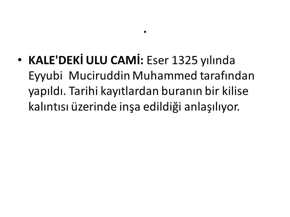 . KALE'DEKİ ULU CAMİ: Eser 1325 yılında Eyyubi Muciruddin Muhammed tarafından yapıldı. Tarihi kayıtlardan buranın bir kilise kalıntısı üzerinde inşa e