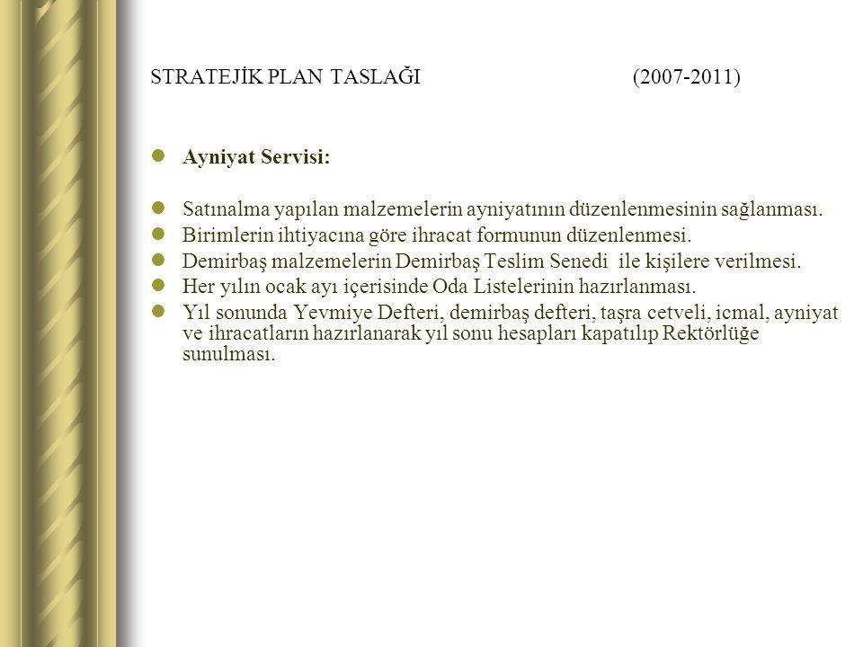STRATEJİK PLAN TASLAĞI (2007-2011) Ayniyat Servisi: Satınalma yapılan malzemelerin ayniyatının düzenlenmesinin sağlanması.