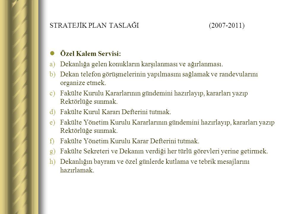 STRATEJİK PLAN TASLAĞI (2007-2011) Özel Kalem Servisi: a)Dekanlığa gelen konukların karşılanması ve ağırlanması.