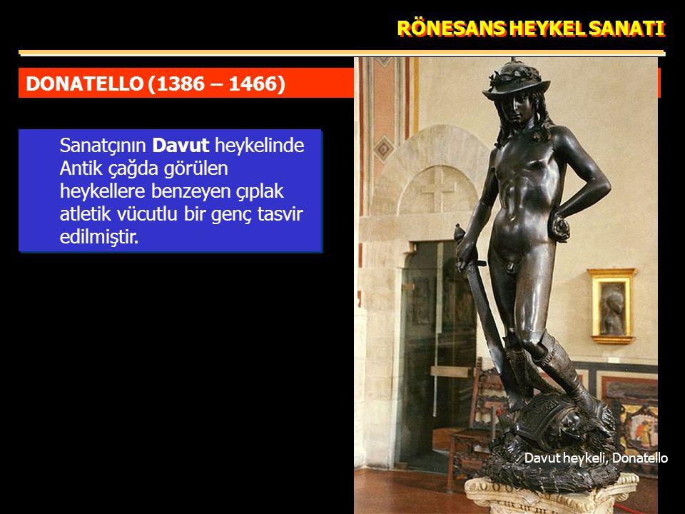 DONATELLO (1386 – 1466) RÖNESANS HEYKEL SANATI Sanatçının Davut heykelinde Antik çağda görülen heykellere benzeyen çıplak atletik vücutlu bir genç tasvir edilmiştir.